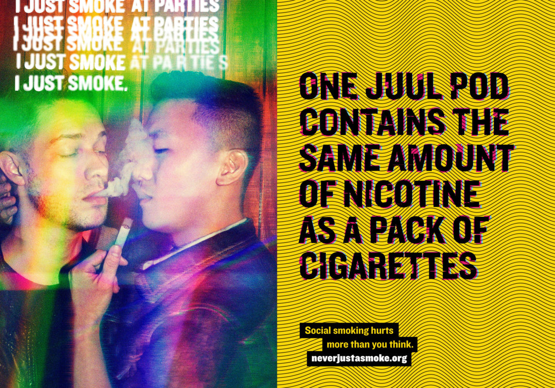 "Image headline reads: One Juul Pod Contains the same amount of nicotine as a pack of cigarettes. The words ""I just smoke at parties."" is written several times with words ""at parties"" crossed out so it reads, ""I just smoke."" Two people are sharing a e-cigarette. They appear intoxicated and dazed."